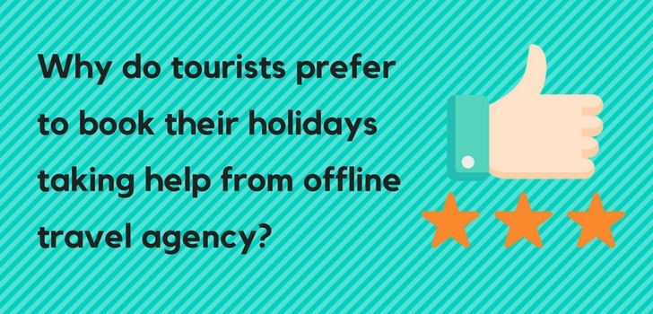 Why An Offline Travel Agent Is Still Prevalent In Online Sphere Of Travel Business ?